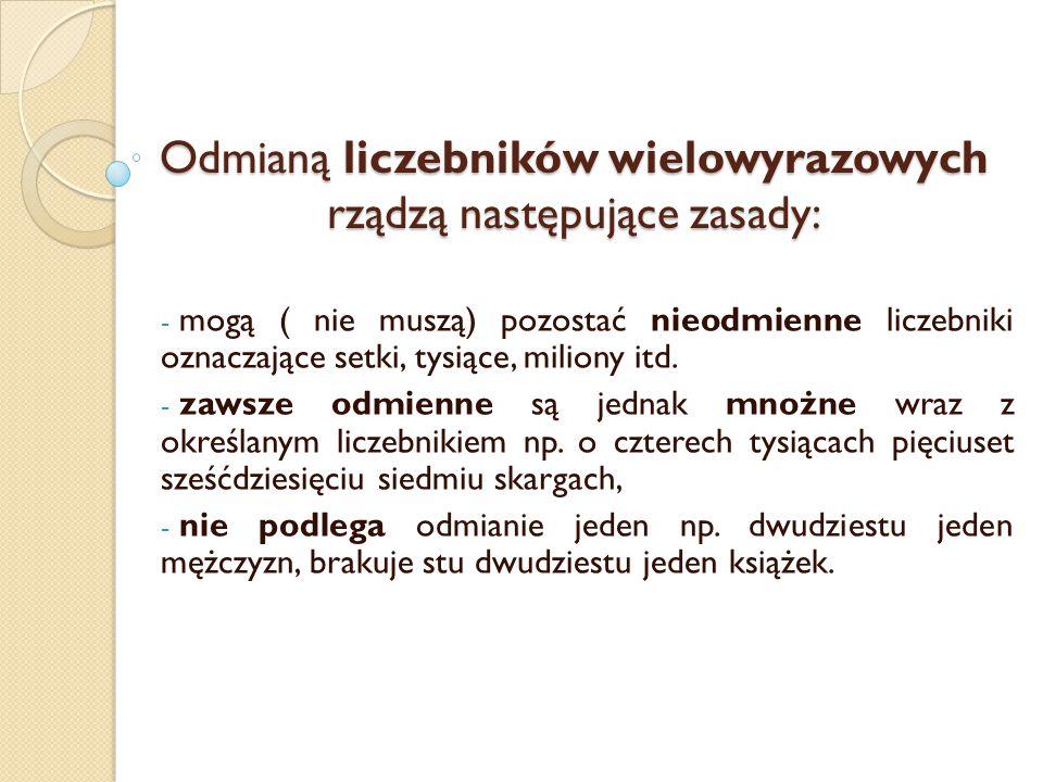 Odmianą liczebników wielowyrazowych rządzą następujące zasady: