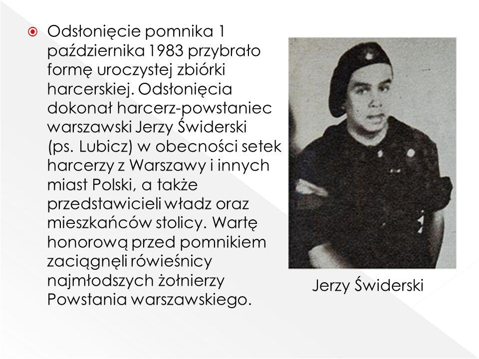 Odsłonięcie pomnika 1 października 1983 przybrało formę uroczystej zbiórki harcerskiej. Odsłonięcia dokonał harcerz-powstaniec warszawski Jerzy Świderski (ps. Lubicz) w obecności setek harcerzy z Warszawy i innych miast Polski, a także przedstawicieli władz oraz mieszkańców stolicy. Wartę honorową przed pomnikiem zaciągnęli rówieśnicy najmłodszych żołnierzy Powstania warszawskiego.