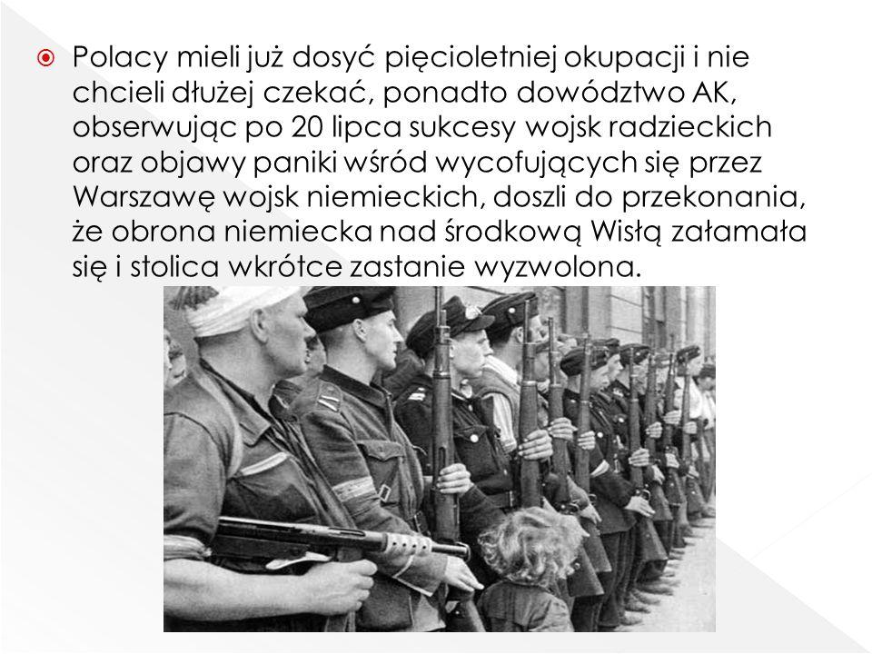 Polacy mieli już dosyć pięcioletniej okupacji i nie chcieli dłużej czekać, ponadto dowództwo AK, obserwując po 20 lipca sukcesy wojsk radzieckich oraz objawy paniki wśród wycofujących się przez Warszawę wojsk niemieckich, doszli do przekonania, że obrona niemiecka nad środkową Wisłą załamała się i stolica wkrótce zastanie wyzwolona.