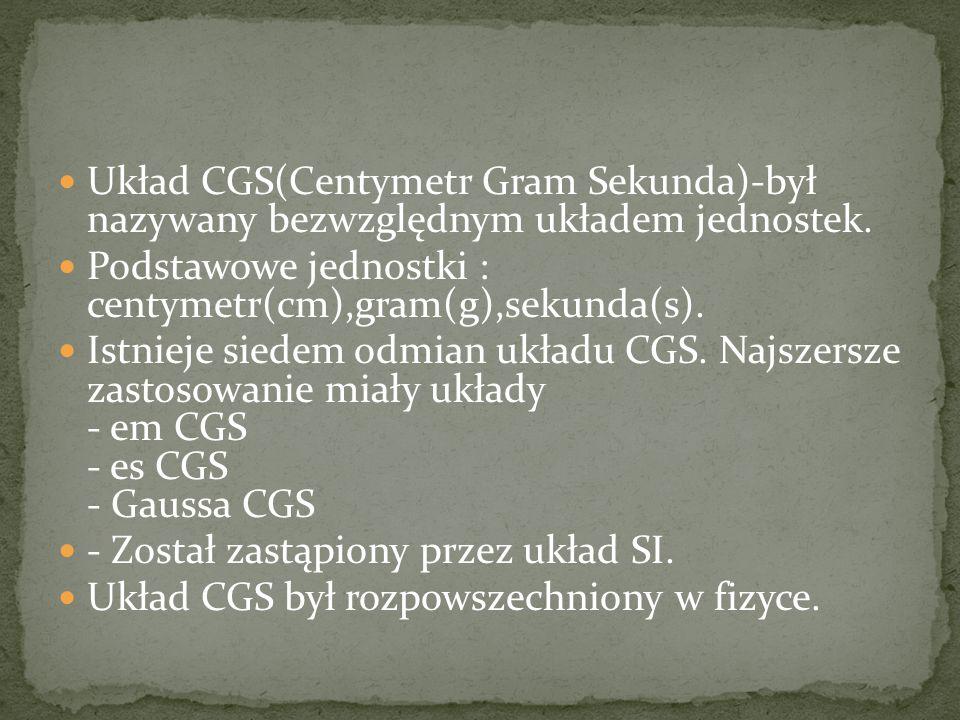 Układ CGS(Centymetr Gram Sekunda)-był nazywany bezwzględnym układem jednostek.