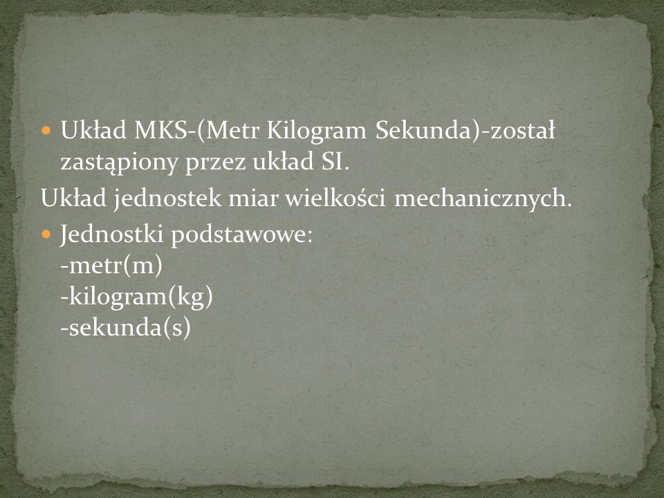 Układ MKS-(Metr Kilogram Sekunda)-został zastąpiony przez układ SI.