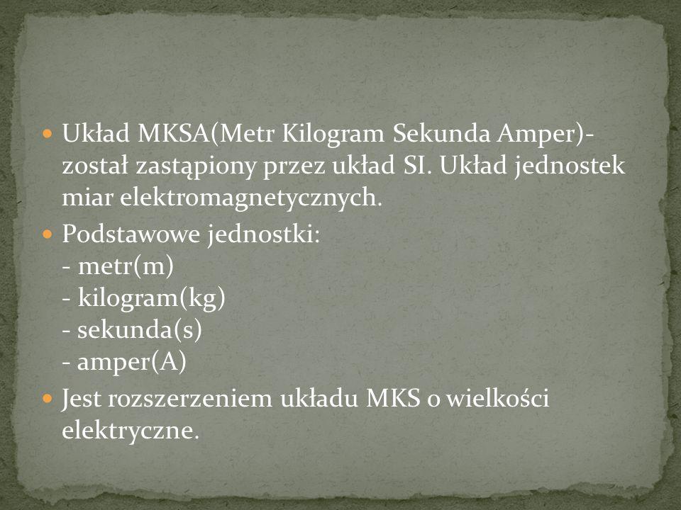 Układ MKSA(Metr Kilogram Sekunda Amper)- został zastąpiony przez układ SI. Układ jednostek miar elektromagnetycznych.