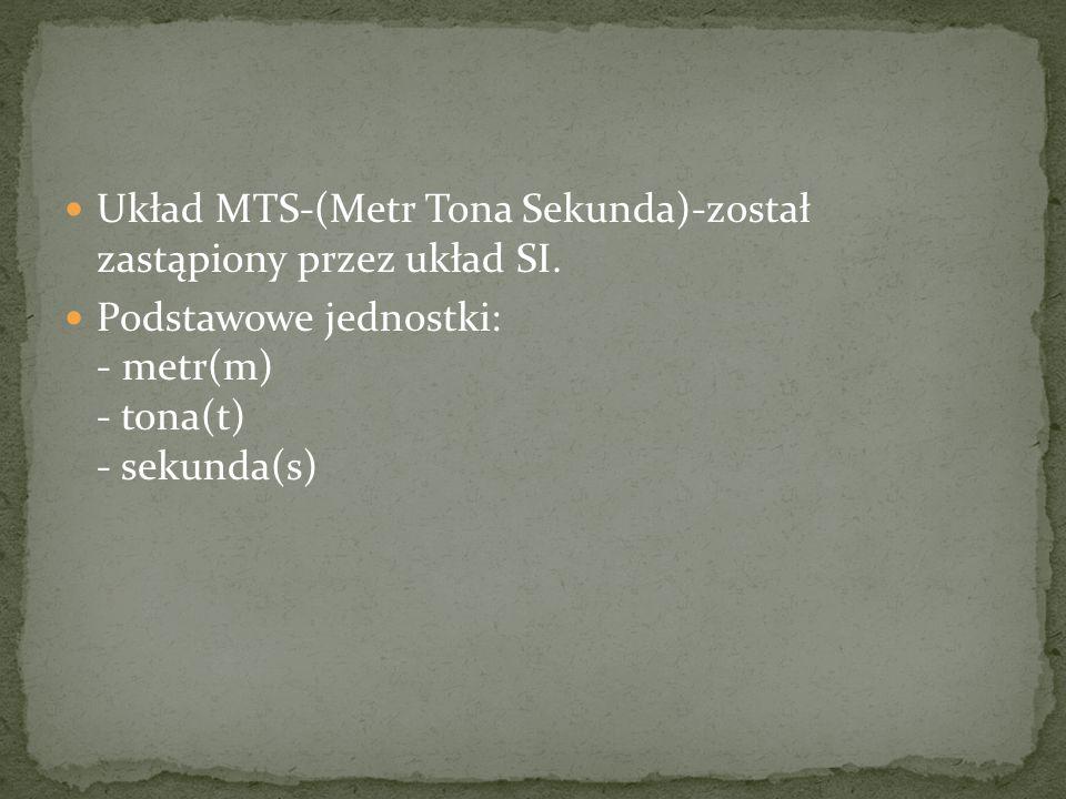 Układ MTS-(Metr Tona Sekunda)-został zastąpiony przez układ SI.