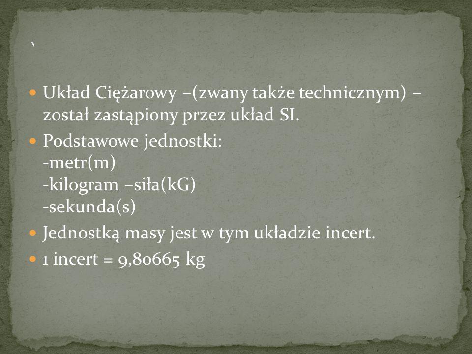 ` Układ Ciężarowy –(zwany także technicznym) – został zastąpiony przez układ SI. Podstawowe jednostki: -metr(m) -kilogram –siła(kG) -sekunda(s)
