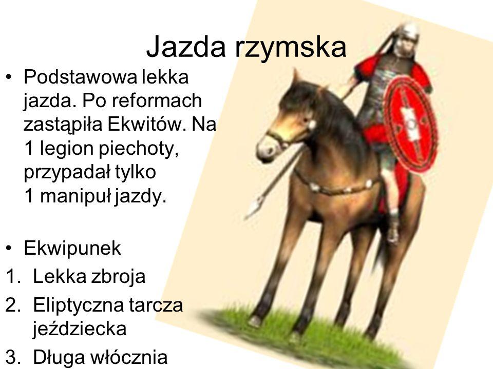 Jazda rzymska Podstawowa lekka jazda. Po reformach zastąpiła Ekwitów. Na 1 legion piechoty, przypadał tylko 1 manipuł jazdy.