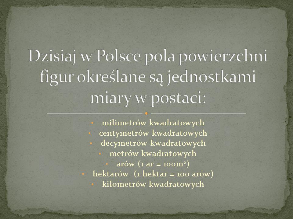 Dzisiaj w Polsce pola powierzchni figur określane są jednostkami miary w postaci: