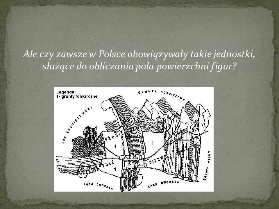 Ale czy zawsze w Polsce obowiązywały takie jednostki, służące do obliczania pola powierzchni figur