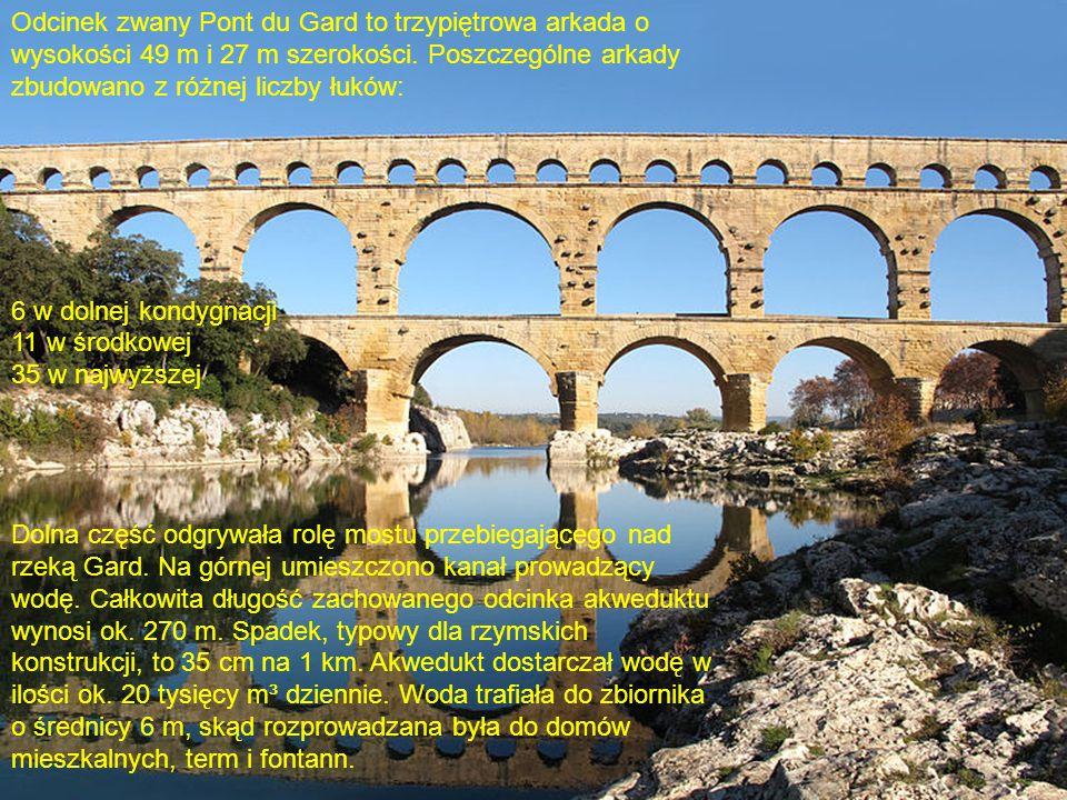 Odcinek zwany Pont du Gard to trzypiętrowa arkada o wysokości 49 m i 27 m szerokości. Poszczególne arkady zbudowano z różnej liczby łuków: