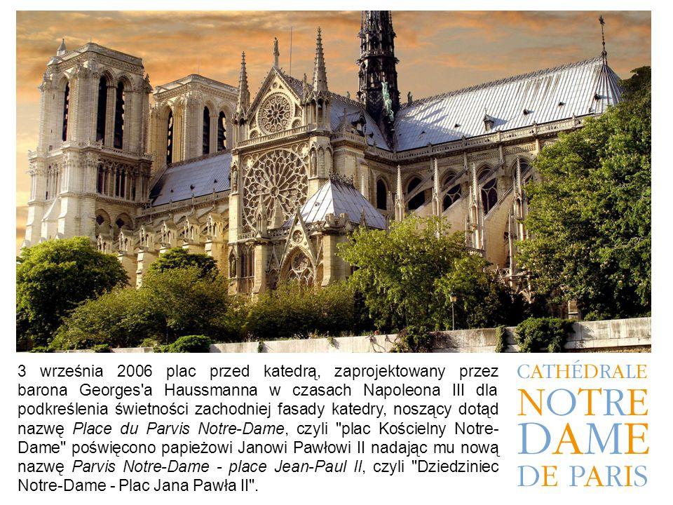 3 września 2006 plac przed katedrą, zaprojektowany przez barona Georges a Haussmanna w czasach Napoleona III dla podkreślenia świetności zachodniej fasady katedry, noszący dotąd nazwę Place du Parvis Notre-Dame, czyli plac Kościelny Notre-Dame poświęcono papieżowi Janowi Pawłowi II nadając mu nową nazwę Parvis Notre-Dame - place Jean-Paul II, czyli Dziedziniec Notre-Dame - Plac Jana Pawła II .