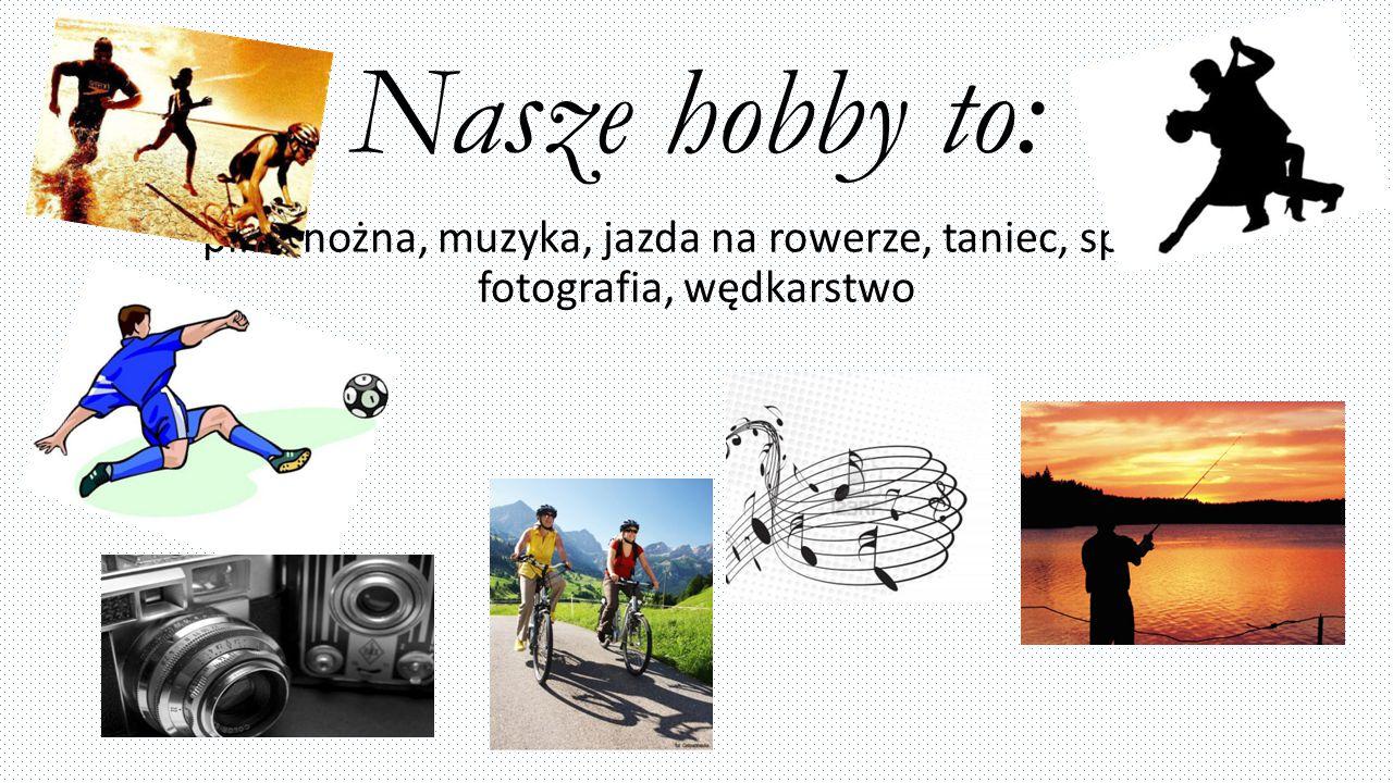 Nasze hobby to: piłka nożna, muzyka, jazda na rowerze, taniec, sport, fotografia, wędkarstwo