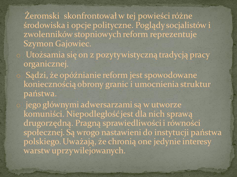 Żeromski skonfrontował w tej powieści różne środowiska i opcje polityczne. Poglądy socjalistów i zwolenników stopniowych reform reprezentuje Szymon Gajowiec.
