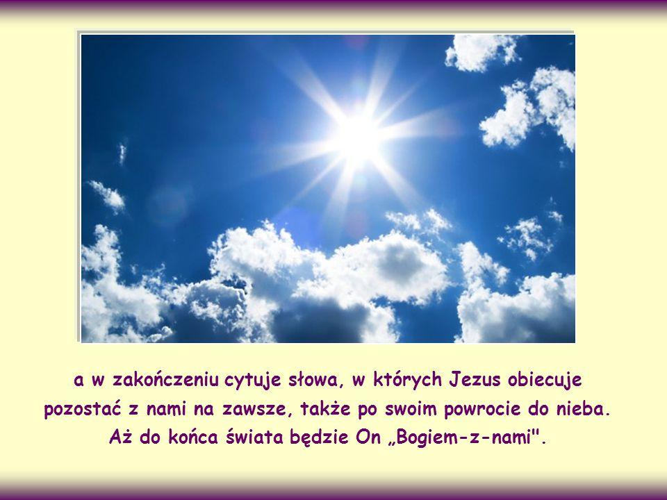 a w zakończeniu cytuje słowa, w których Jezus obiecuje pozostać z nami na zawsze, także po swoim powrocie do nieba.
