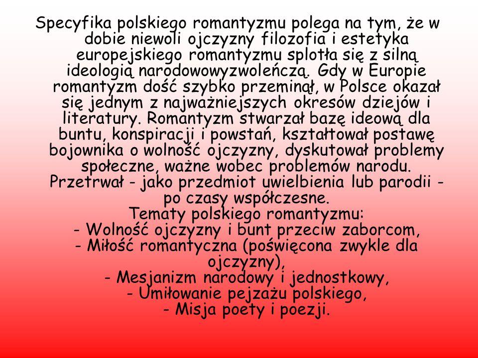 Specyfika polskiego romantyzmu polega na tym, że w dobie niewoli ojczyzny filozofia i estetyka europejskiego romantyzmu splotła się z silną ideologią narodowowyzwoleńczą.