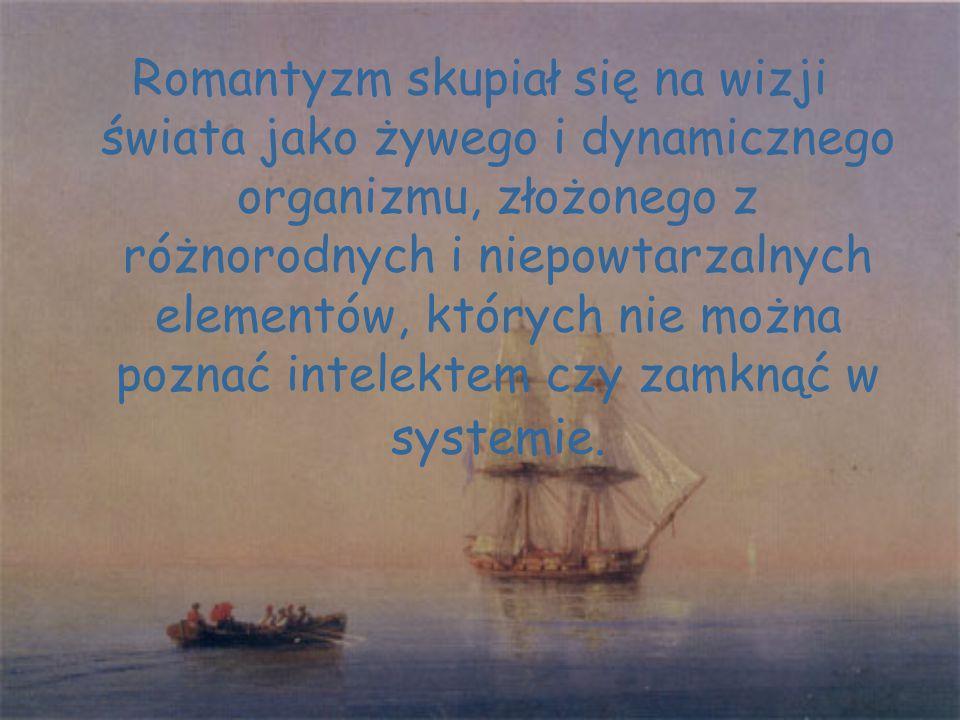 Romantyzm skupiał się na wizji świata jako żywego i dynamicznego organizmu, złożonego z różnorodnych i niepowtarzalnych elementów, których nie można poznać intelektem czy zamknąć w systemie.