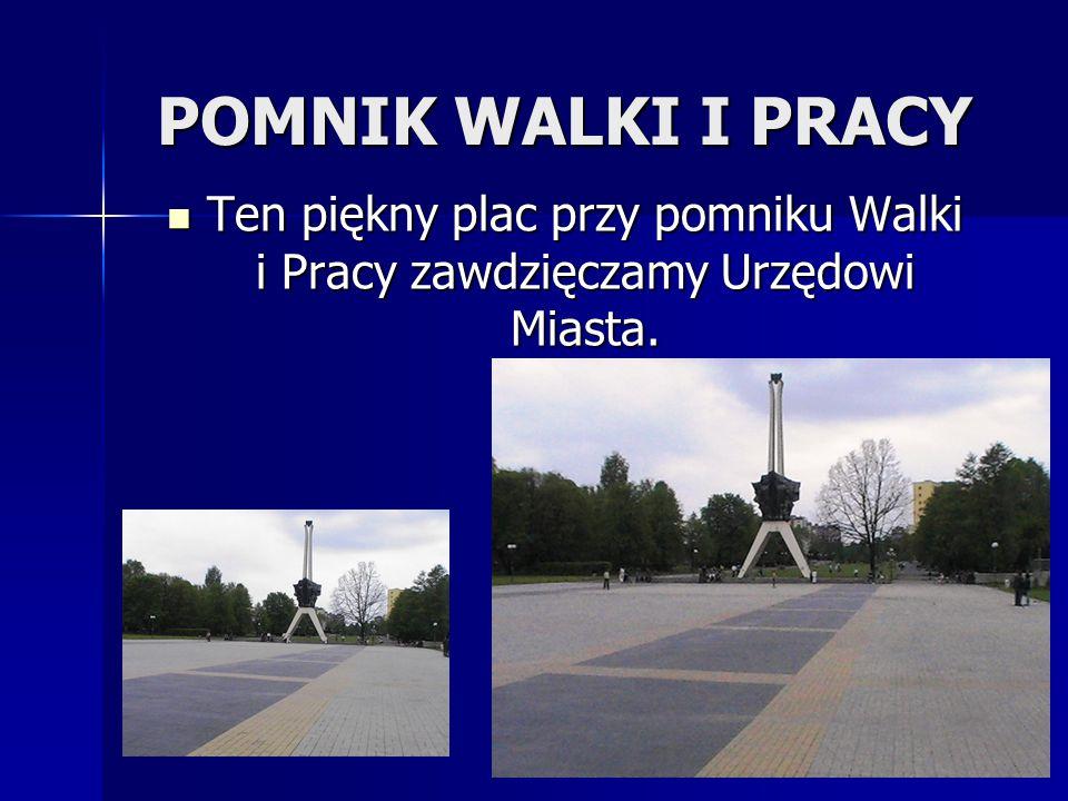 POMNIK WALKI I PRACY Ten piękny plac przy pomniku Walki i Pracy zawdzięczamy Urzędowi Miasta.
