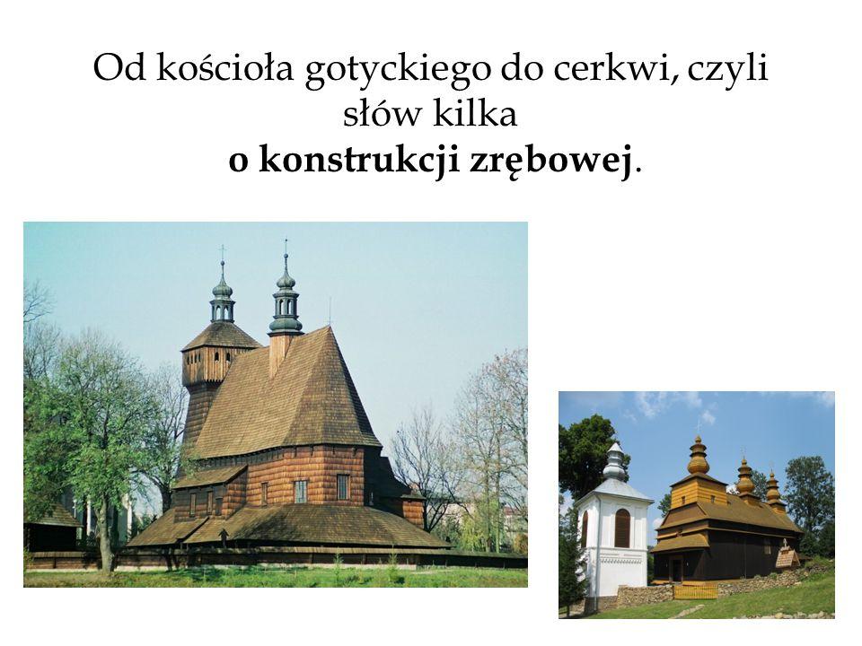 Od kościoła gotyckiego do cerkwi, czyli słów kilka o konstrukcji zrębowej.