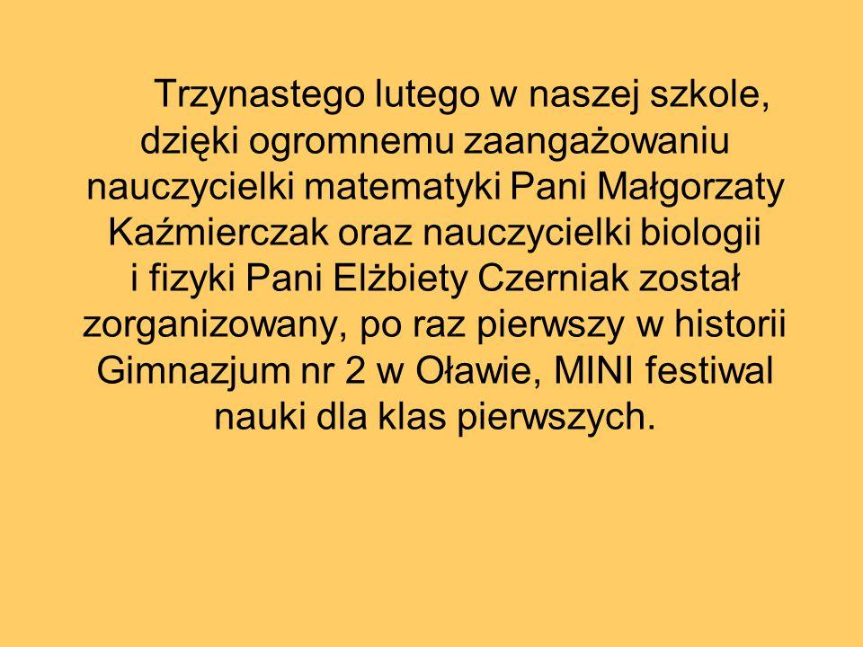 Trzynastego lutego w naszej szkole, dzięki ogromnemu zaangażowaniu nauczycielki matematyki Pani Małgorzaty Kaźmierczak oraz nauczycielki biologii i fizyki Pani Elżbiety Czerniak został zorganizowany, po raz pierwszy w historii Gimnazjum nr 2 w Oławie, MINI festiwal nauki dla klas pierwszych.