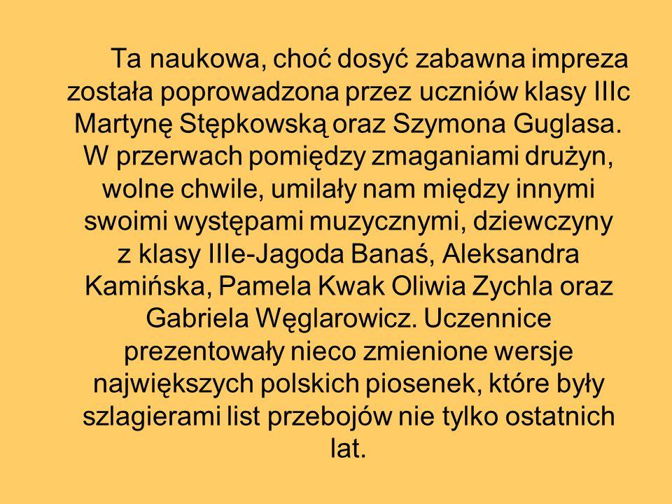Ta naukowa, choć dosyć zabawna impreza została poprowadzona przez uczniów klasy IIIc Martynę Stępkowską oraz Szymona Guglasa.