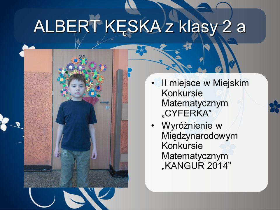 """ALBERT KĘSKA z klasy 2 a II miejsce w Miejskim Konkursie Matematycznym """"CYFERKA Wyróżnienie w Międzynarodowym Konkursie Matematycznym """"KANGUR 2014"""