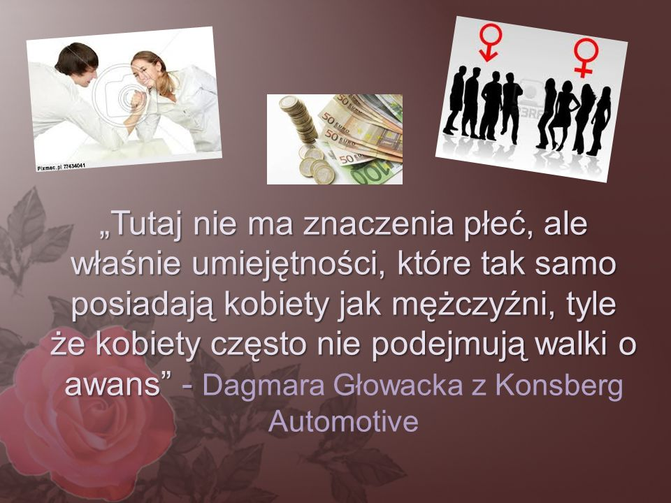 """""""Tutaj nie ma znaczenia płeć, ale właśnie umiejętności, które tak samo posiadają kobiety jak mężczyźni, tyle że kobiety często nie podejmują walki o awans - Dagmara Głowacka z Konsberg Automotive"""