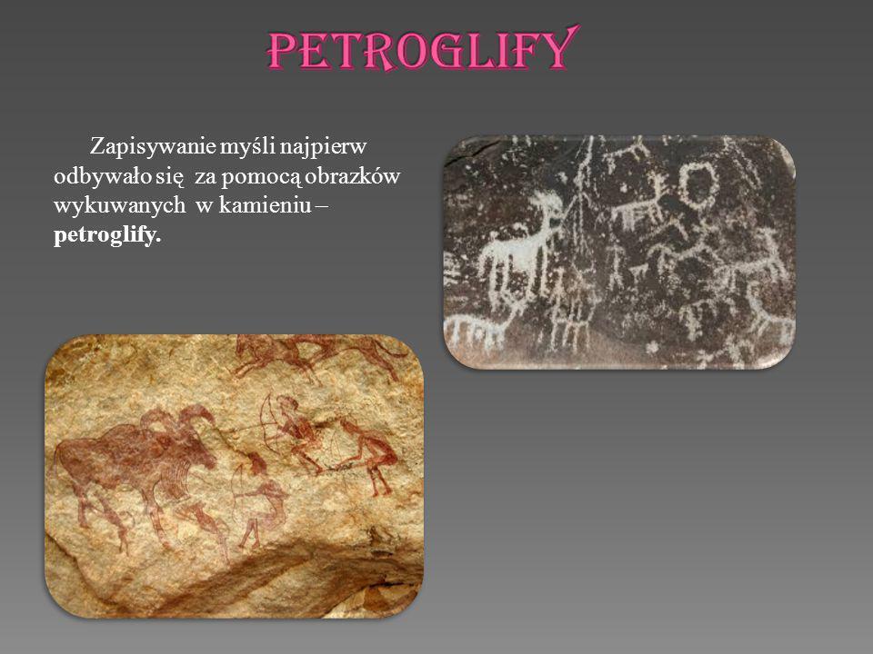 PETROGLIFY Zapisywanie myśli najpierw odbywało się za pomocą obrazków wykuwanych w kamieniu – petroglify.