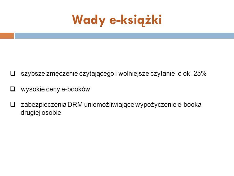 Wady e-książki szybsze zmęczenie czytającego i wolniejsze czytanie o ok. 25% wysokie ceny e-booków.