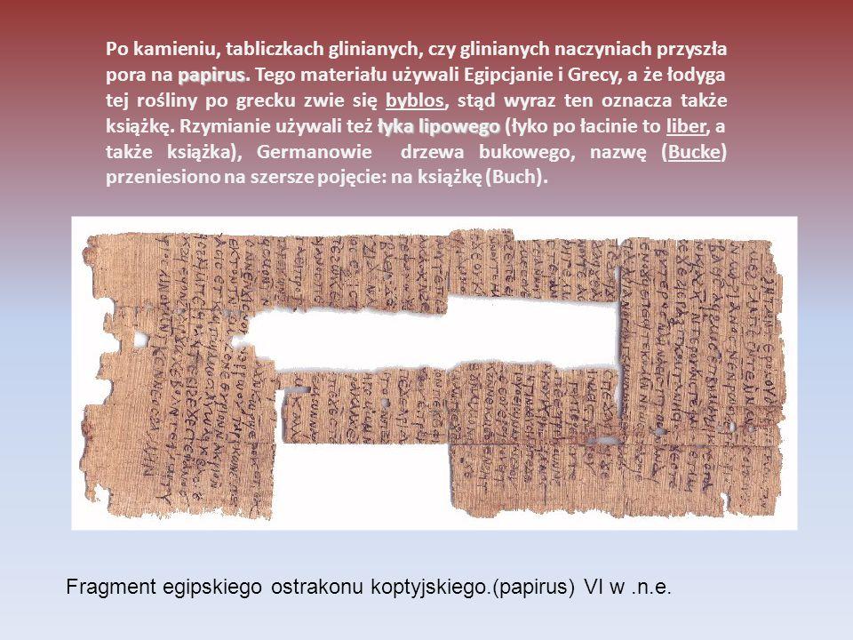 Po kamieniu, tabliczkach glinianych, czy glinianych naczyniach przyszła pora na papirus. Tego materiału używali Egipcjanie i Grecy, a że łodyga tej rośliny po grecku zwie się byblos, stąd wyraz ten oznacza także książkę. Rzymianie używali też łyka lipowego (łyko po łacinie to liber, a także książka), Germanowie drzewa bukowego, nazwę (Bucke) przeniesiono na szersze pojęcie: na książkę (Buch).