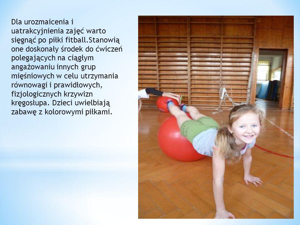Dla urozmaicenia i uatrakcyjnienia zajęć warto sięgnąć po piłki fitball.Stanowią one doskonały środek do ćwiczeń polegających na ciągłym angażowaniu innych grup mięśniowych w celu utrzymania równowagi i prawidłowych, fizjologicznych krzywizn kręgosłupa.
