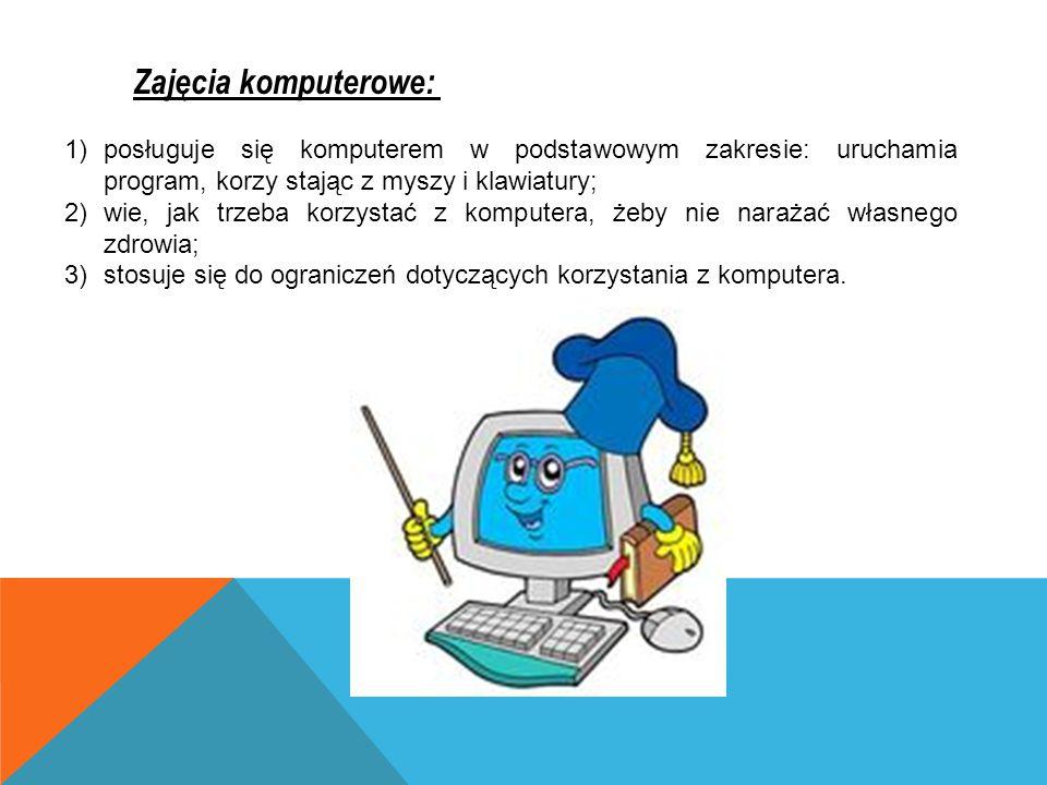 Zajęcia komputerowe: posługuje się komputerem w podstawowym zakresie: uruchamia program, korzy stając z myszy i klawiatury;