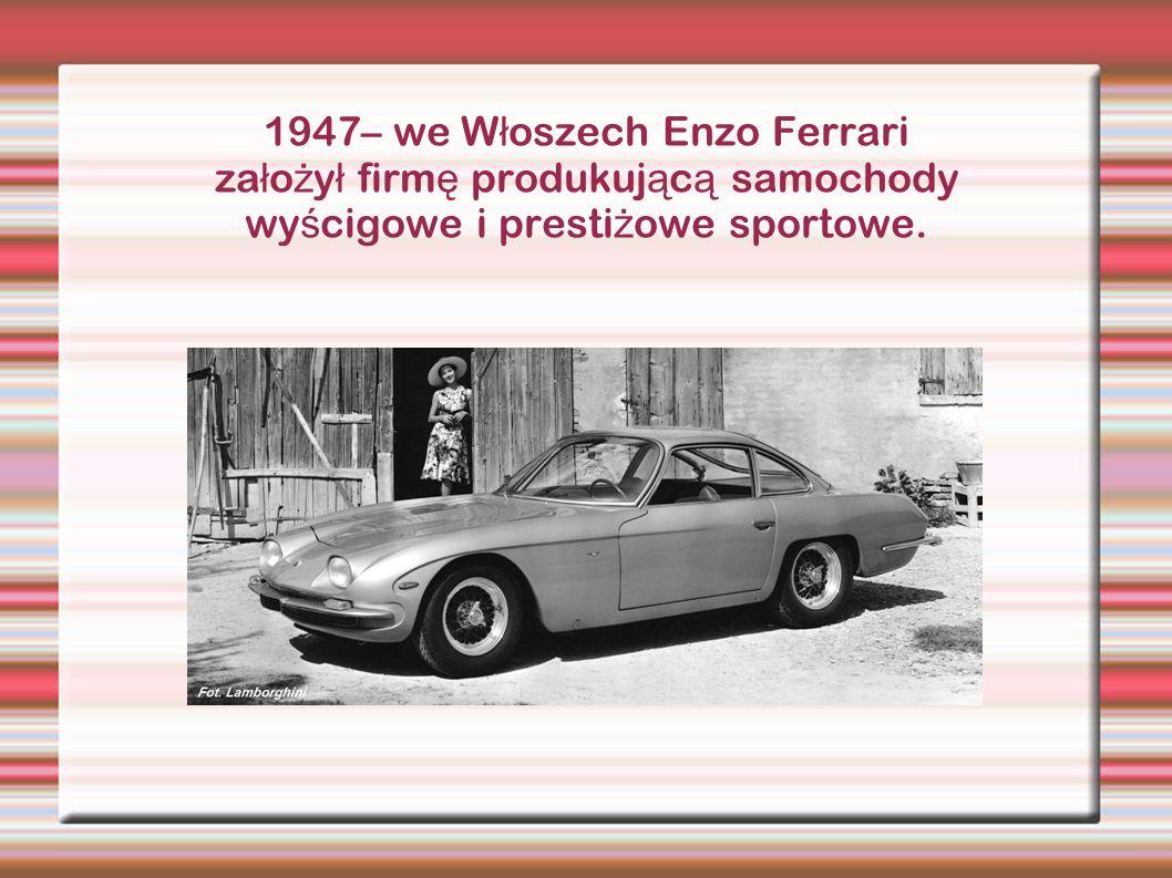 1947– we Włoszech Enzo Ferrari założył firmę produkującą samochody wyścigowe i prestiżowe sportowe.