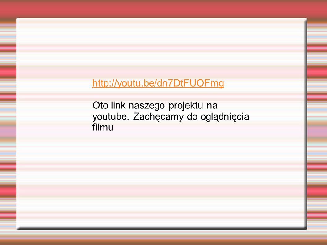 http://youtu.be/dn7DtFUOFmg Oto link naszego projektu na youtube. Zachęcamy do oglądnięcia filmu