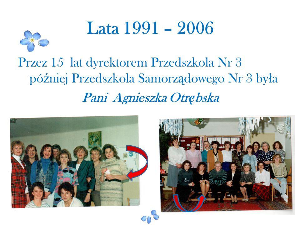 Lata 1991 – 2006 Przez 15 lat dyrektorem Przedszkola Nr 3 później Przedszkola Samorządowego Nr 3 była Pani Agnieszka Otrębska