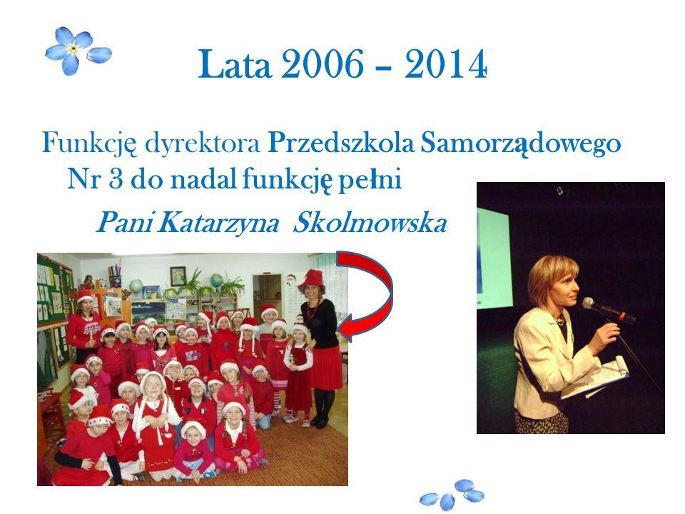 Lata 2006 – 2014 Funkcję dyrektora Przedszkola Samorządowego Nr 3 do nadal funkcję pełni Pani Katarzyna Skolmowska