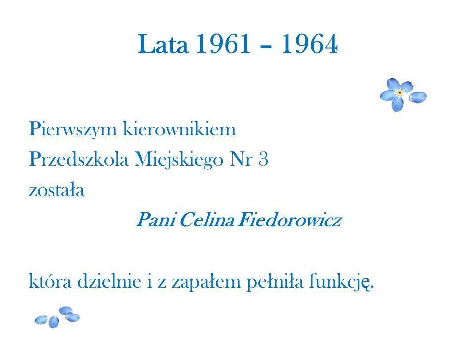 Lata 1961 – 1964 Pierwszym kierownikiem Przedszkola Miejskiego Nr 3 została Pani Celina Fiedorowicz która dzielnie i z zapałem pełniła funkcję.