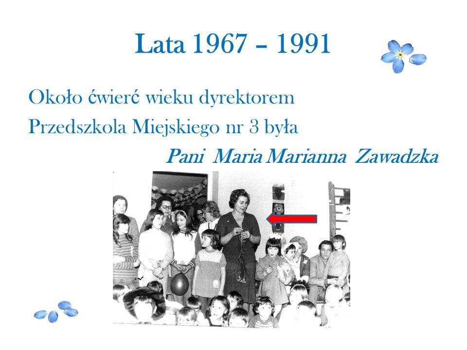 Lata 1967 – 1991 Około ćwierć wieku dyrektorem Przedszkola Miejskiego nr 3 była Pani Maria Marianna Zawadzka