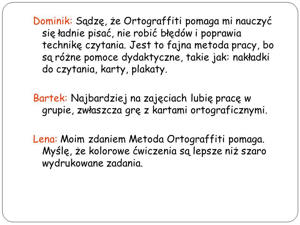 Dominik: Sądzę, że Ortograffiti pomaga mi nauczyć się ładnie pisać, nie robić błędów i poprawia technikę czytania.