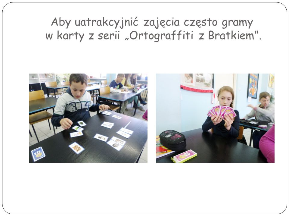 """Aby uatrakcyjnić zajęcia często gramy w karty z serii """"Ortograffiti z Bratkiem ."""