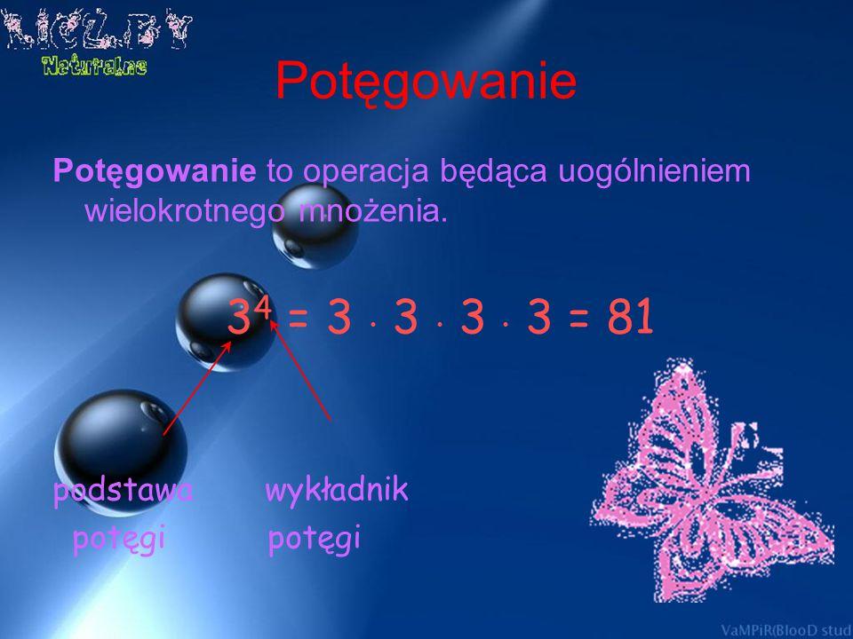 Potęgowanie Potęgowanie to operacja będąca uogólnieniem wielokrotnego mnożenia. 34 = 3 • 3 • 3 • 3 = 81.