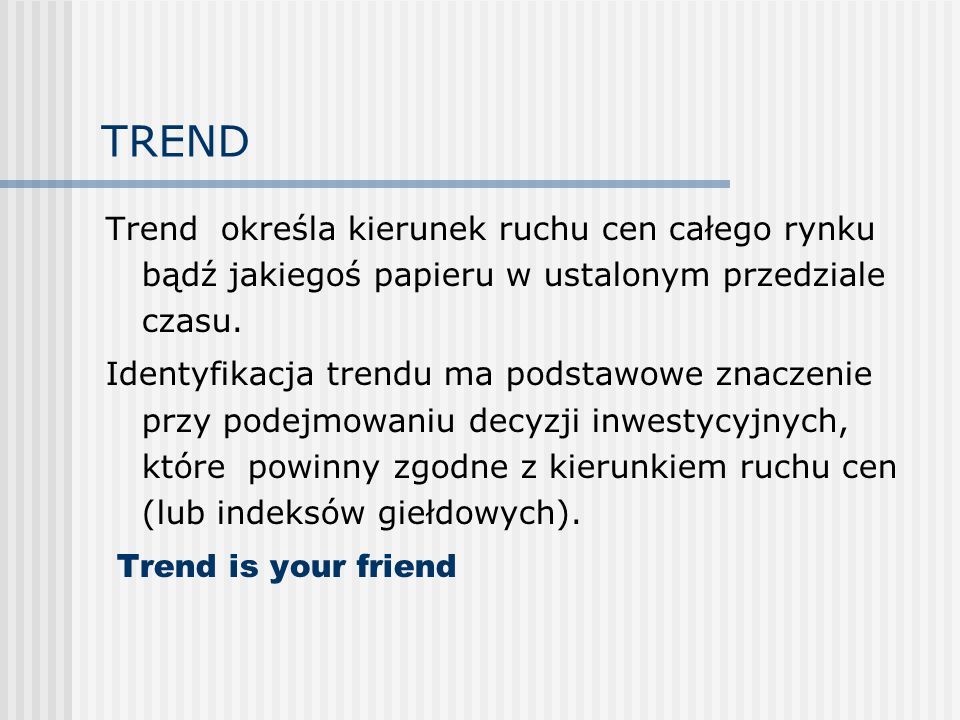 TREND Trend określa kierunek ruchu cen całego rynku bądź jakiegoś papieru w ustalonym przedziale czasu.