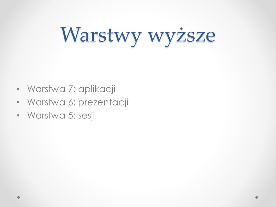 Warstwy wyższe Warstwa 7: aplikacji Warstwa 6: prezentacji
