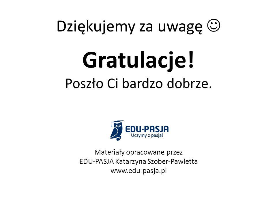 Gratulacje! Dziękujemy za uwagę  Poszło Ci bardzo dobrze.