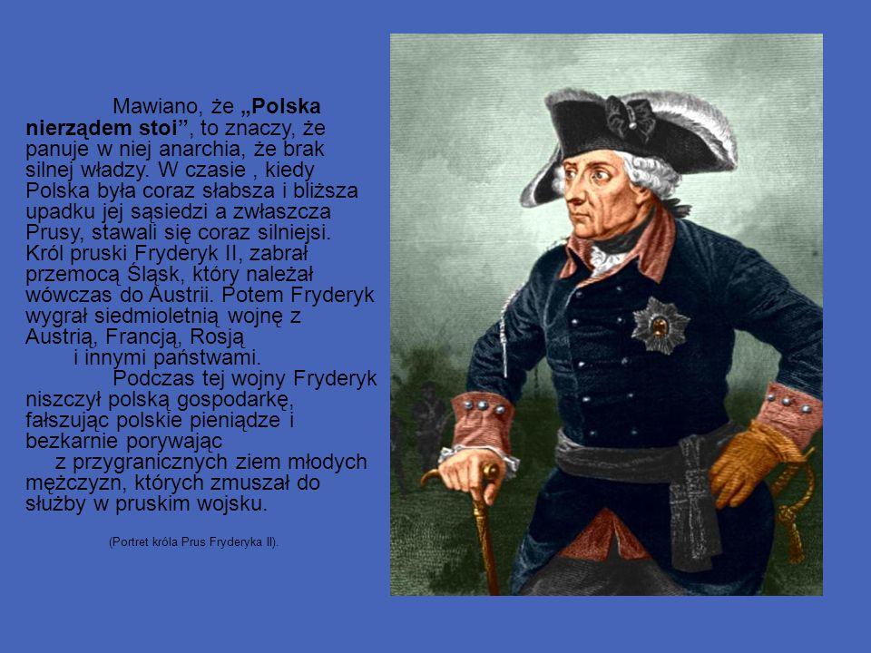 """Mawiano, że """"Polska nierządem stoi , to znaczy, że panuje w niej anarchia, że brak silnej władzy. W czasie , kiedy Polska była coraz słabsza i bliższa upadku jej sąsiedzi a zwłaszcza Prusy, stawali się coraz silniejsi. Król pruski Fryderyk II, zabrał przemocą Śląsk, który należał wówczas do Austrii. Potem Fryderyk wygrał siedmioletnią wojnę z Austrią, Francją, Rosją"""