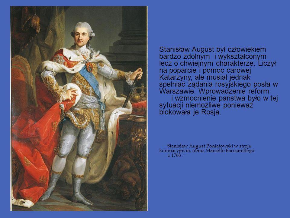 Stanisław August był człowiekiem bardzo zdolnym i wykształconym lecz o chwiejnym charakterze. Liczył na poparcie i pomoc carowej Katarzyny, ale musiał jednak spełniać żądania rosyjskiego posła w Warszawie. Wprowadzenie reform