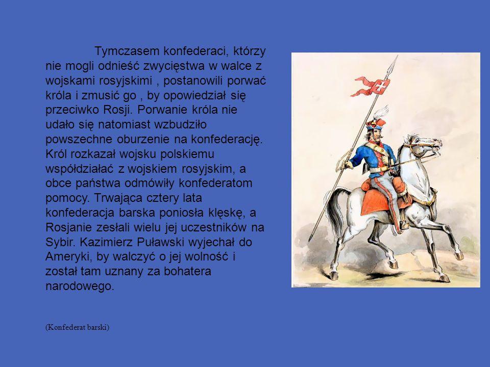 Tymczasem konfederaci, którzy nie mogli odnieść zwycięstwa w walce z wojskami rosyjskimi , postanowili porwać króla i zmusić go , by opowiedział się przeciwko Rosji. Porwanie króla nie udało się natomiast wzbudziło powszechne oburzenie na konfederację. Król rozkazał wojsku polskiemu współdziałać z wojskiem rosyjskim, a obce państwa odmówiły konfederatom pomocy. Trwająca cztery lata konfederacja barska poniosła klęskę, a Rosjanie zesłali wielu jej uczestników na Sybir. Kazimierz Puławski wyjechał do Ameryki, by walczyć o jej wolność i został tam uznany za bohatera narodowego.