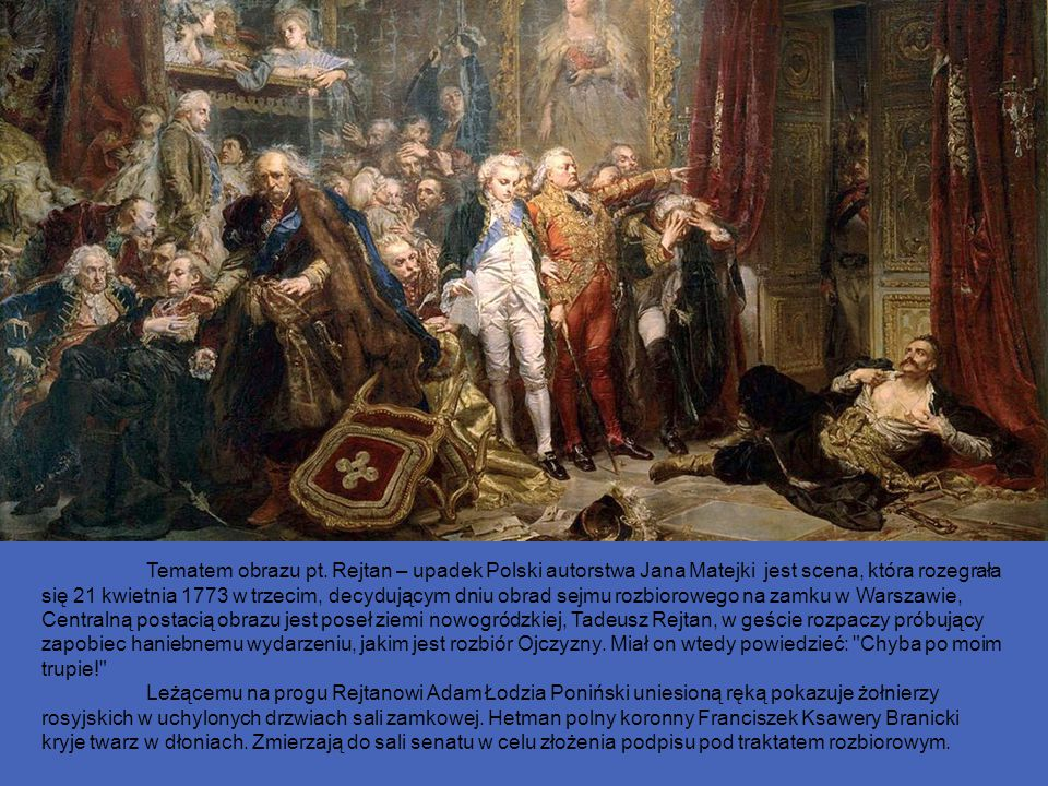 Tematem obrazu pt. Rejtan – upadek Polski autorstwa Jana Matejki jest scena, która rozegrała się 21 kwietnia 1773 w trzecim, decydującym dniu obrad sejmu rozbiorowego na zamku w Warszawie, Centralną postacią obrazu jest poseł ziemi nowogródzkiej, Tadeusz Rejtan, w geście rozpaczy próbujący zapobiec haniebnemu wydarzeniu, jakim jest rozbiór Ojczyzny. Miał on wtedy powiedzieć: Chyba po moim trupie!