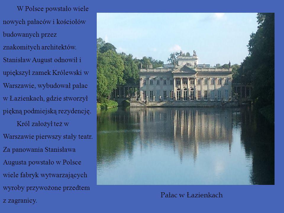 W Polsce powstało wiele nowych pałaców i kościołów budowanych przez znakomitych architektów. Stanisław August odnowił i upiększył zamek Królewski w Warszawie, wybudował pałac w Łazienkach, gdzie stworzył piękną podmiejską rezydencję.