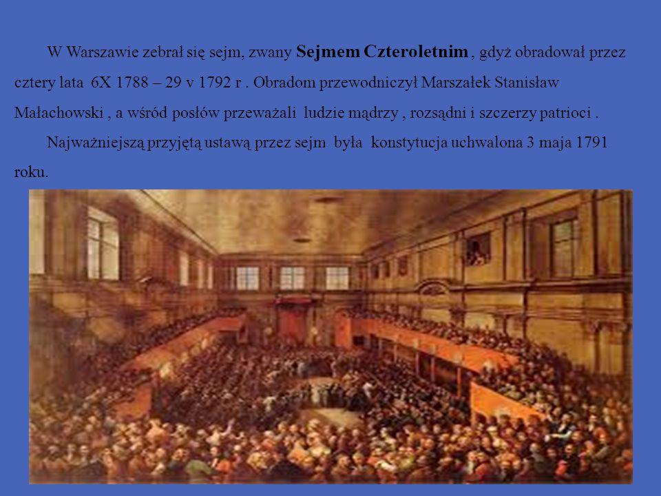 W Warszawie zebrał się sejm, zwany Sejmem Czteroletnim , gdyż obradował przez cztery lata 6X 1788 – 29 v 1792 r . Obradom przewodniczył Marszałek Stanisław Małachowski , a wśród posłów przeważali ludzie mądrzy , rozsądni i szczerzy patrioci .