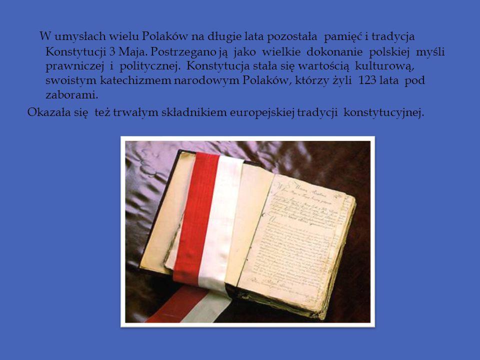 W umysłach wielu Polaków na długie lata pozostała pamięć i tradycja Konstytucji 3 Maja. Postrzegano ją jako wielkie dokonanie polskiej myśli prawniczej i politycznej. Konstytucja stała się wartością kulturową, swoistym katechizmem narodowym Polaków, którzy żyli 123 lata pod zaborami.