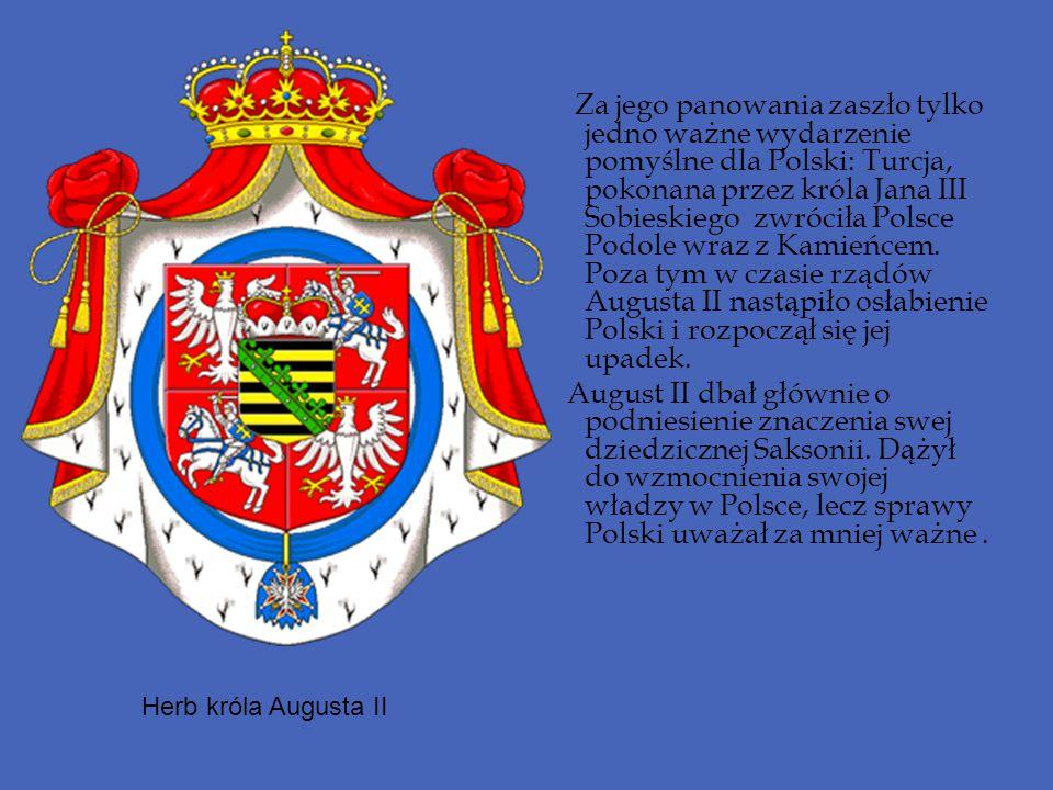 Za jego panowania zaszło tylko jedno ważne wydarzenie pomyślne dla Polski: Turcja, pokonana przez króla Jana III Sobieskiego zwróciła Polsce Podole wraz z Kamieńcem. Poza tym w czasie rządów Augusta II nastąpiło osłabienie Polski i rozpoczął się jej upadek.