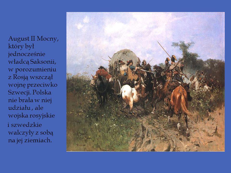 August II Mocny, który był jednocześnie władcą Saksonii, w porozumieniu z Rosją wszczął wojnę przeciwko Szwecji. Polska nie brała w niej udziału , ale wojska rosyjskie